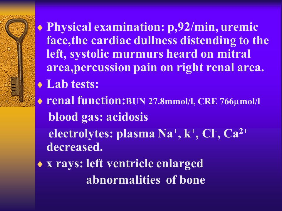 Physical examination: p,92/min, uremic face,the cardiac dullness distending to the left, systolic murmurs heard on mitral area,percussion pain on right renal area.