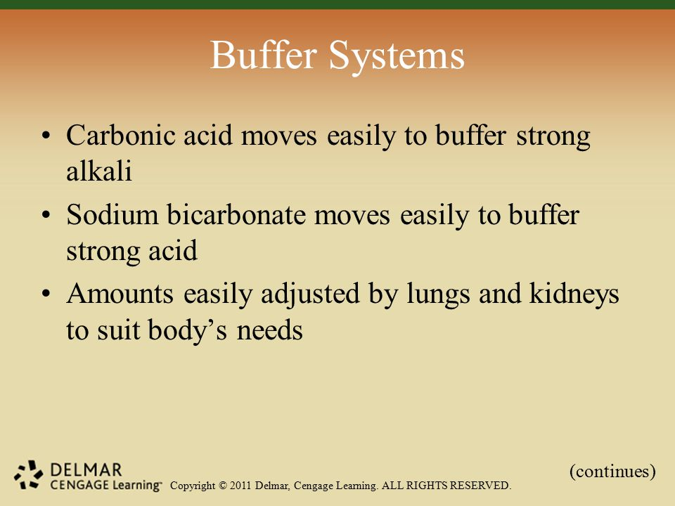 Copyright © 2011 Delmar, Cengage Learning. ALL RIGHTS RESERVED. Buffer Systems Carbonic acid moves easily to buffer strong alkali Sodium bicarbonate m