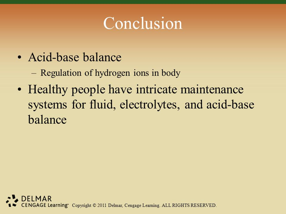 Copyright © 2011 Delmar, Cengage Learning. ALL RIGHTS RESERVED. Conclusion Acid-base balance –Regulation of hydrogen ions in body Healthy people have