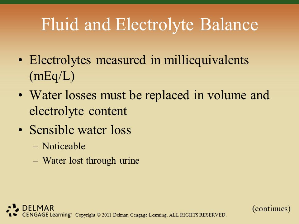 Copyright © 2011 Delmar, Cengage Learning. ALL RIGHTS RESERVED. Fluid and Electrolyte Balance Electrolytes measured in milliequivalents (mEq/L) Water