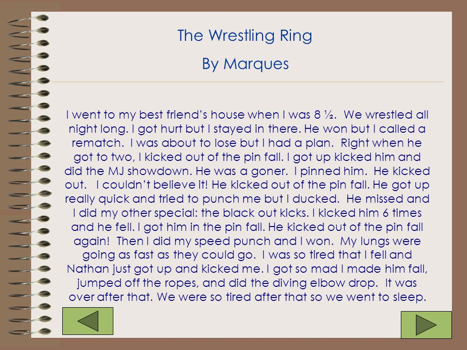 I went to my best friend's house when I was 8 ½. We wrestled all night long. I got hurt but I stayed in there. He won but I called a rematch. I was ab