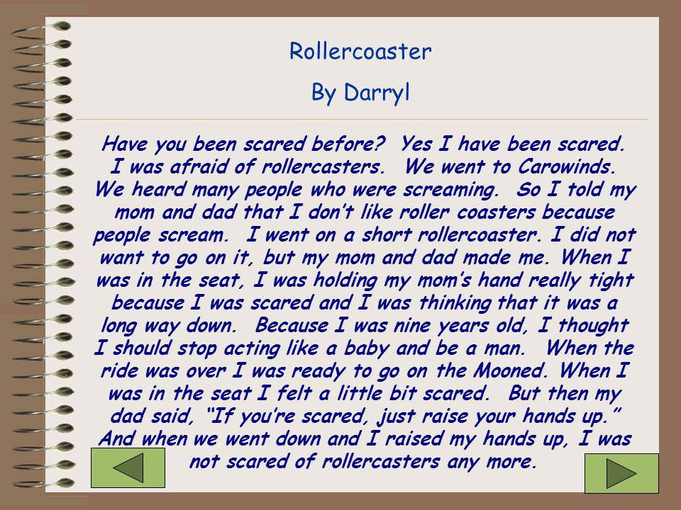 Have you been scared before? Yes I have been scared. I was afraid of rollercasters. We went to Carowinds. We heard many people who were screaming. So