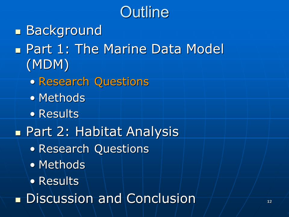 12 Outline Background Background Part 1: The Marine Data Model (MDM) Part 1: The Marine Data Model (MDM) Research QuestionsResearch Questions MethodsMethods ResultsResults Part 2: Habitat Analysis Part 2: Habitat Analysis Research QuestionsResearch Questions MethodsMethods ResultsResults Discussion and Conclusion Discussion and Conclusion