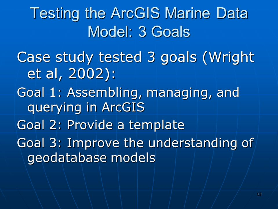 13 Testing the ArcGIS Marine Data Model: 3 Goals Case study tested 3 goals (Wright et al, 2002): Goal 1: Assembling, managing, and querying in ArcGIS Goal 2: Provide a template Goal 3: Improve the understanding of geodatabase models
