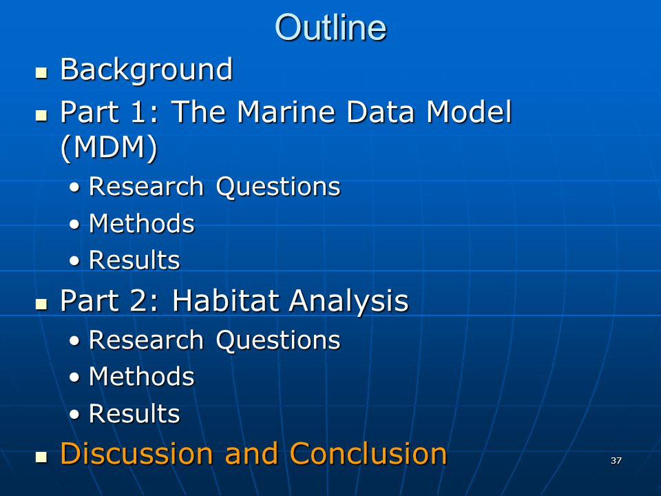 37 Outline Background Background Part 1: The Marine Data Model (MDM) Part 1: The Marine Data Model (MDM) Research QuestionsResearch Questions MethodsMethods ResultsResults Part 2: Habitat Analysis Part 2: Habitat Analysis Research QuestionsResearch Questions MethodsMethods ResultsResults Discussion and Conclusion Discussion and Conclusion