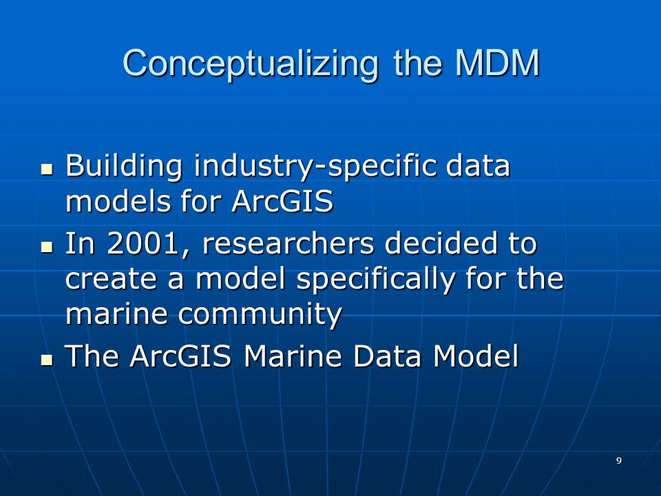 9 Conceptualizing the MDM Building industry-specific data models for ArcGIS Building industry-specific data models for ArcGIS In 2001, researchers decided to create a model specifically for the marine community In 2001, researchers decided to create a model specifically for the marine community The ArcGIS Marine Data Model The ArcGIS Marine Data Model