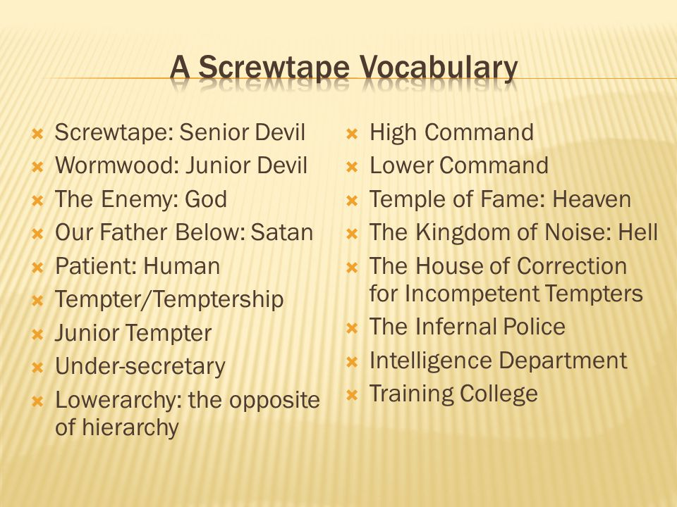  Screwtape: Senior Devil  Wormwood: Junior Devil  The Enemy: God  Our Father Below: Satan  Patient: Human  Tempter/Temptership  Junior Tempter  Under-secretary  Lowerarchy: the opposite of hierarchy  High Command  Lower Command  Temple of Fame: Heaven  The Kingdom of Noise: Hell  The House of Correction for Incompetent Tempters  The Infernal Police  Intelligence Department  Training College