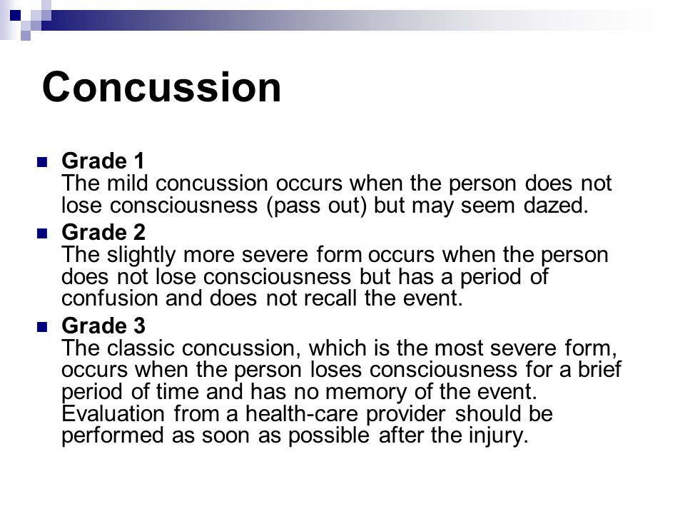Concussion Grade 1 The mild concussion occurs when the person does not lose consciousness (pass out) but may seem dazed. Grade 2 The slightly more sev