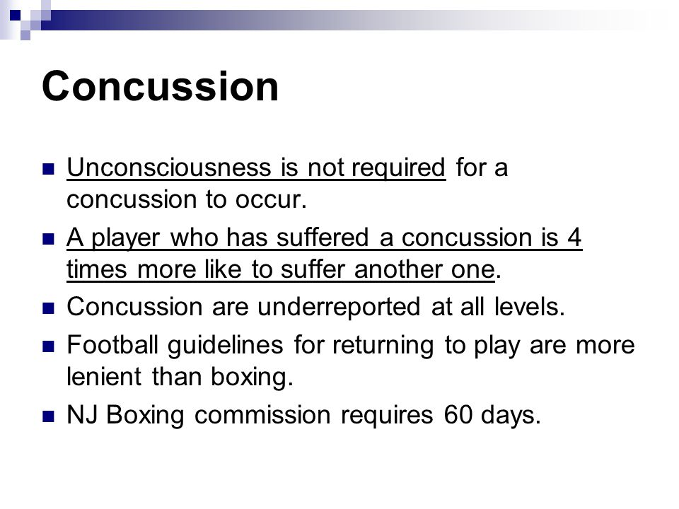 Concussion Unconsciousness is not required for a concussion to occur. A player who has suffered a concussion is 4 times more like to suffer another on