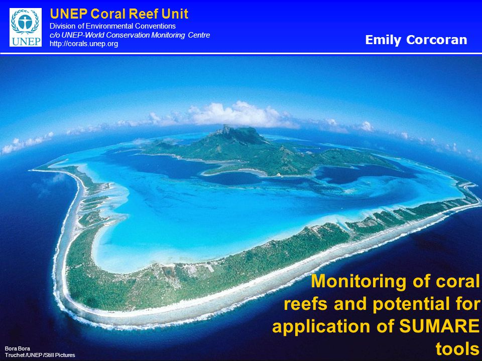 UNEP Coral Reef Unit Division of Environmental Conventions c/o UNEP-World Conservation Monitoring Centre http://corals.unep.org Monitoring of coral reefs and potential for application of SUMARE tools Emily Corcoran Bora Truchet /UNEP /Still Pictures