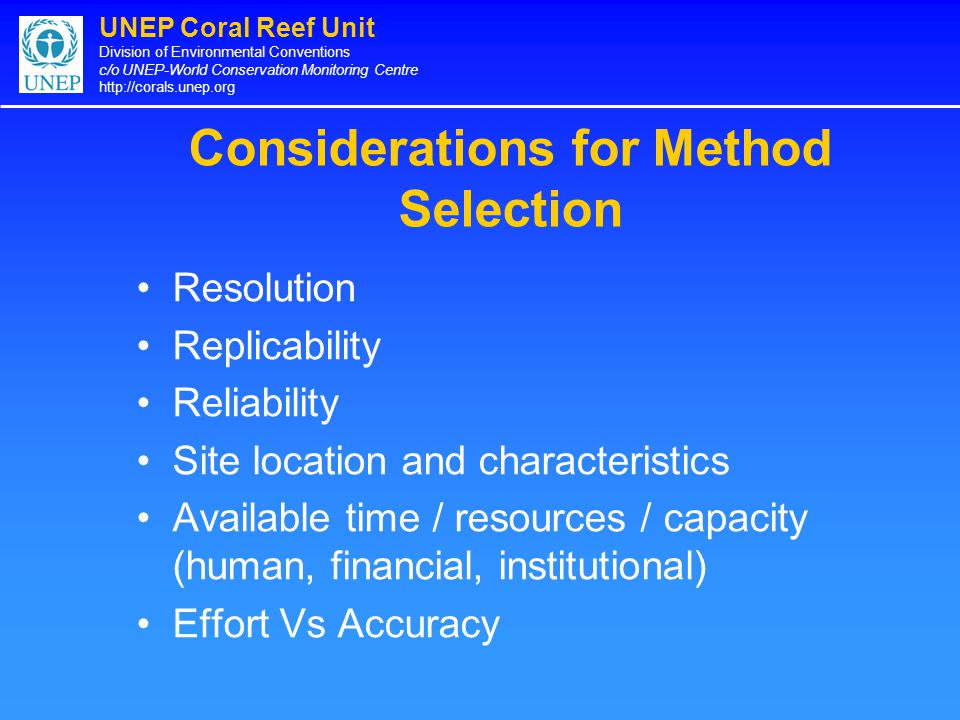 UNEP Coral Reef Unit Division of Environmental Conventions c/o UNEP-World Conservation Monitoring Centre http://corals.unep.org Considerations for Method Selection Resolution Replicability Reliability Site location and characteristics Available time / resources / capacity (human, financial, institutional) Effort Vs Accuracy