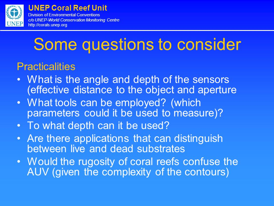 UNEP Coral Reef Unit Division of Environmental Conventions c/o UNEP-World Conservation Monitoring Centre http://corals.unep.org Some questions to consider Practicalities What is the angle and depth of the sensors (effective distance to the object and aperture What tools can be employed.