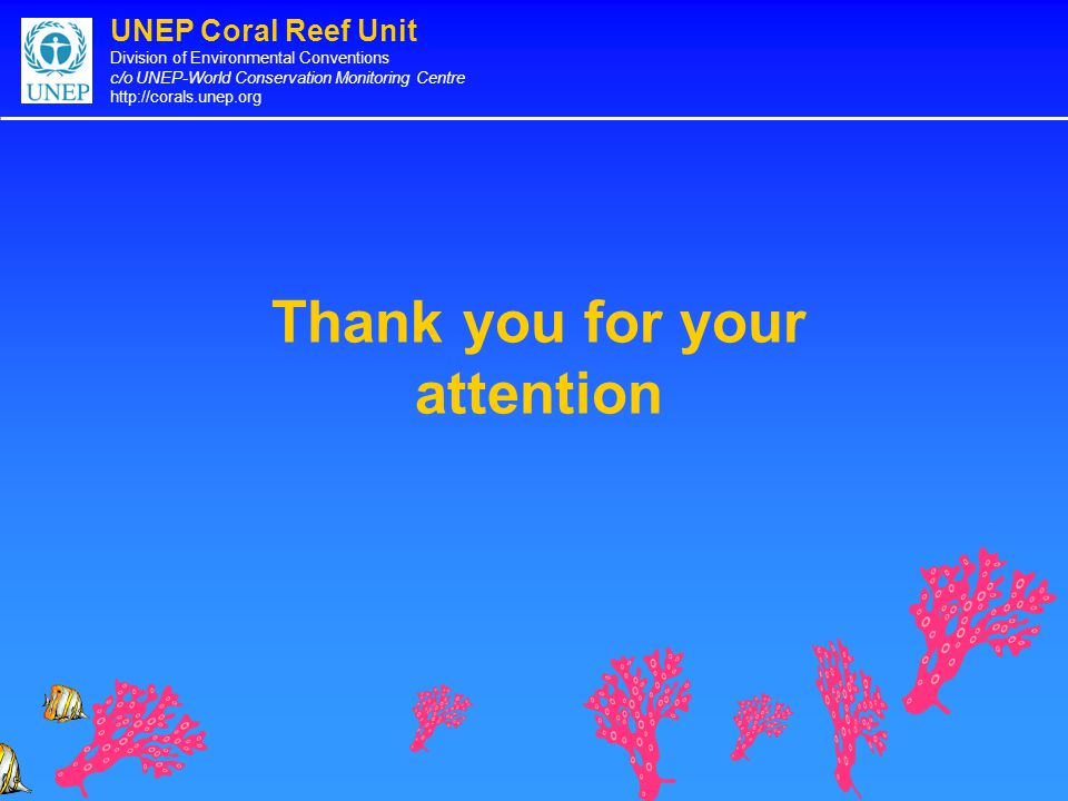 UNEP Coral Reef Unit Division of Environmental Conventions c/o UNEP-World Conservation Monitoring Centre http://corals.unep.org Thank you for your attention