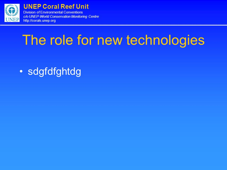 UNEP Coral Reef Unit Division of Environmental Conventions c/o UNEP-World Conservation Monitoring Centre http://corals.unep.org The role for new techn