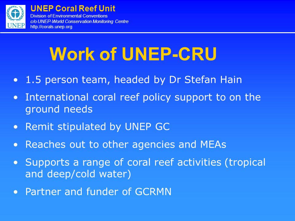 UNEP Coral Reef Unit Division of Environmental Conventions c/o UNEP-World Conservation Monitoring Centre http://corals.unep.org Work of UNEP-CRU 1.5 p