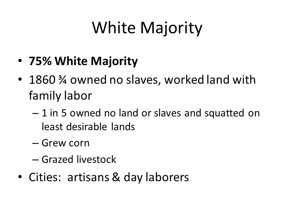 White Majority 75% White Majority 1860 ¾ owned no slaves, worked land with family labor – 1 in 5 owned no land or slaves and squatted on least desirable lands – Grew corn – Grazed livestock Cities: artisans & day laborers
