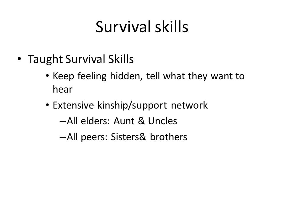 Survival skills Taught Survival Skills Keep feeling hidden, tell what they want to hear Extensive kinship/support network – All elders: Aunt & Uncles – All peers: Sisters& brothers