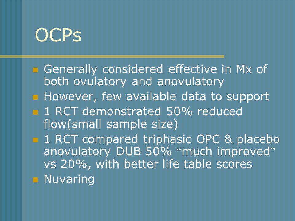 OCPs Generally considered effective in Mx of both ovulatory and anovulatory However, few available data to support 1 RCT demonstrated 50% reduced flow(small sample size) 1 RCT compared triphasic OPC & placebo anovulatory DUB 50% much improved vs 20%, with better life table scores Nuvaring