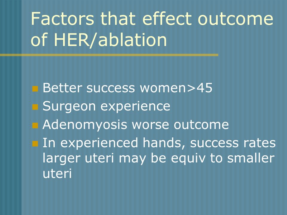 Factors that effect outcome of HER/ablation Better success women>45 Surgeon experience Adenomyosis worse outcome In experienced hands, success rates larger uteri may be equiv to smaller uteri
