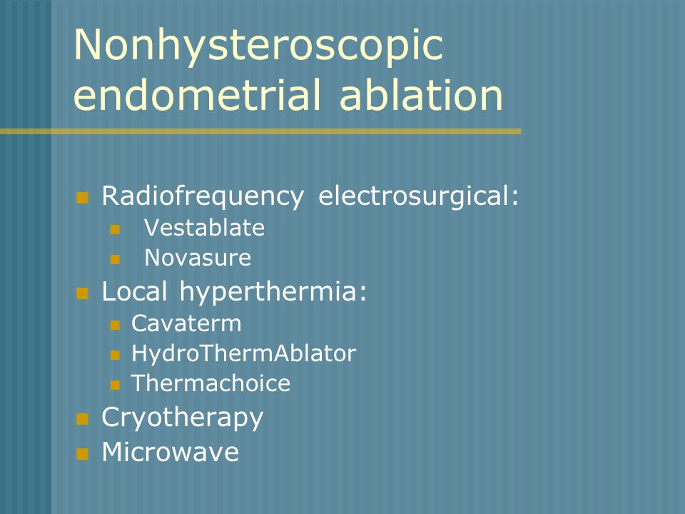 Nonhysteroscopic endometrial ablation Radiofrequency electrosurgical: Vestablate Novasure Local hyperthermia: Cavaterm HydroThermAblator Thermachoice Cryotherapy Microwave