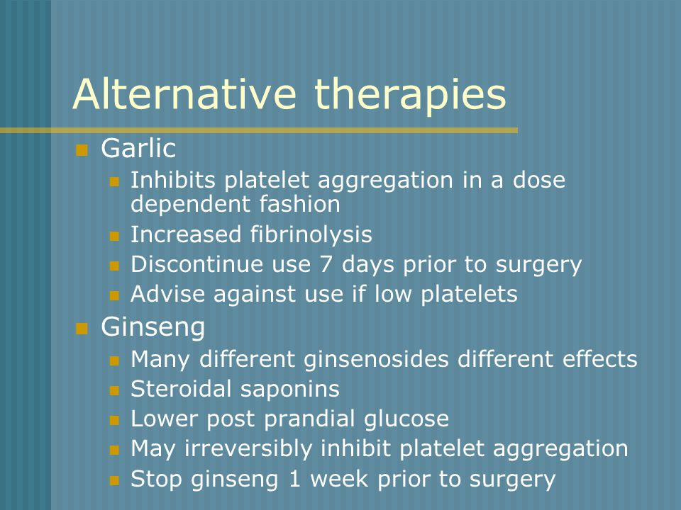 Alternative therapies Garlic Inhibits platelet aggregation in a dose dependent fashion Increased fibrinolysis Discontinue use 7 days prior to surgery Advise against use if low platelets Ginseng Many different ginsenosides different effects Steroidal saponins Lower post prandial glucose May irreversibly inhibit platelet aggregation Stop ginseng 1 week prior to surgery