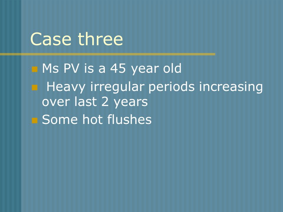 Case three Ms PV is a 45 year old Heavy irregular periods increasing over last 2 years Some hot flushes