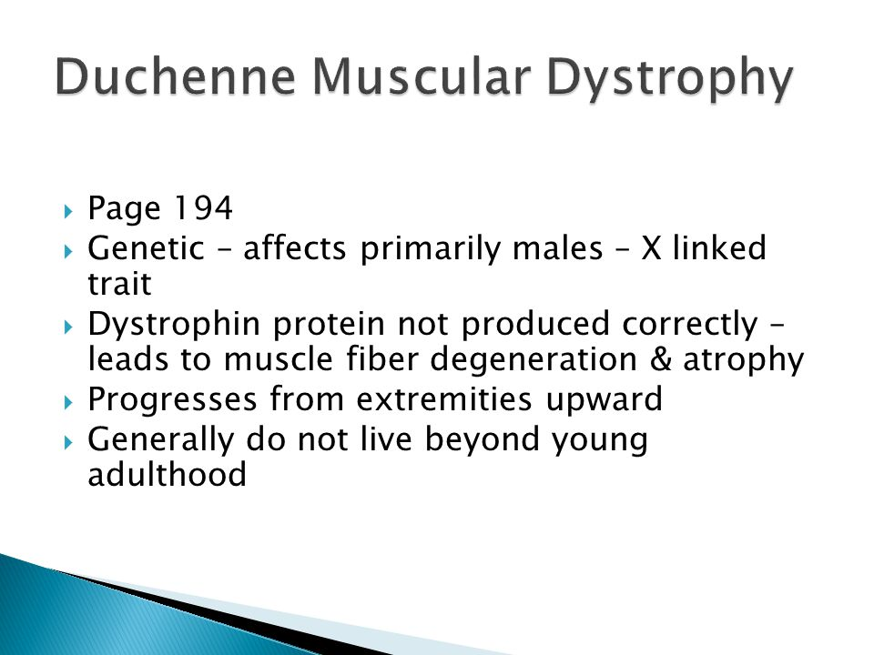  Page 194  Genetic – affects primarily males – X linked trait  Dystrophin protein not produced correctly – leads to muscle fiber degeneration & atrophy  Progresses from extremities upward  Generally do not live beyond young adulthood