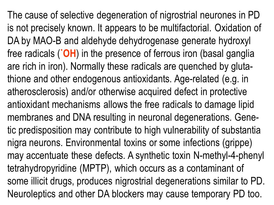 The normally high concentration of DA in the basal ganglia of the brain is reduced in PD, and pharmacologic attempts to restore DA-ergic activity with levodopa and DA agonists have been successful in alleviating many of the clinical features of the disorder.