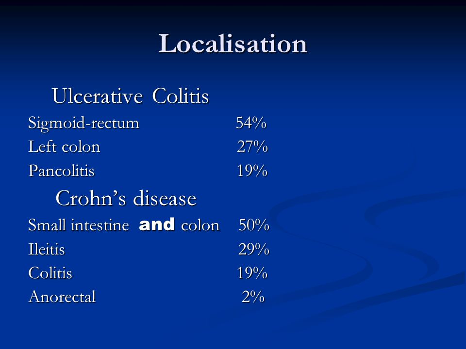 Localisation Ulcerative Colitis Ulcerative Colitis Sigmoid-rectum 54% Left colon 27% Pancolitis 19% Crohn's disease Crohn's disease Small intestine an