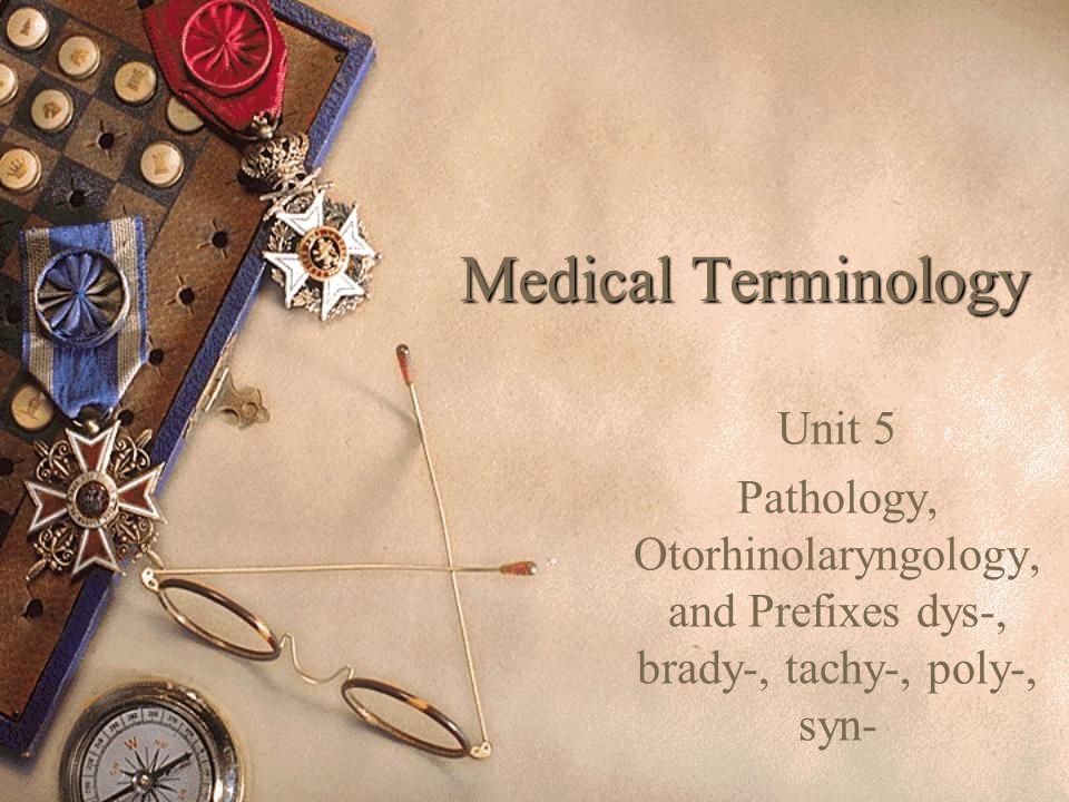 Medical Terminology Unit 5 Pathology, Otorhinolaryngology, and Prefixes dys-, brady-, tachy-, poly-, syn-