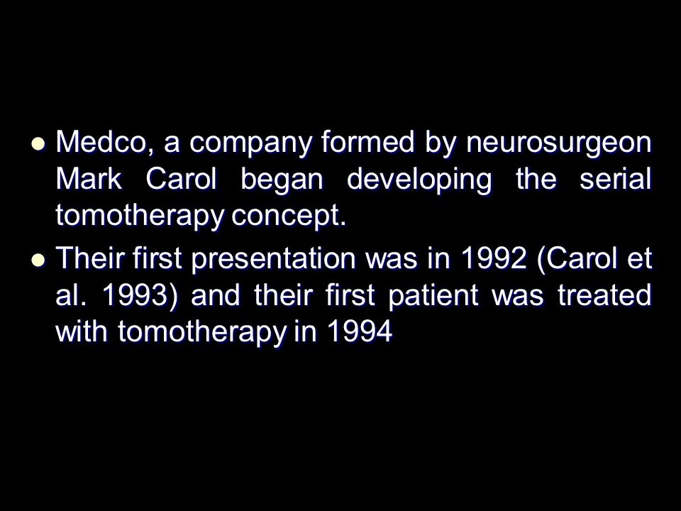 Medco, a company formed by neurosurgeon Mark Carol began developing the serial tomotherapy concept.