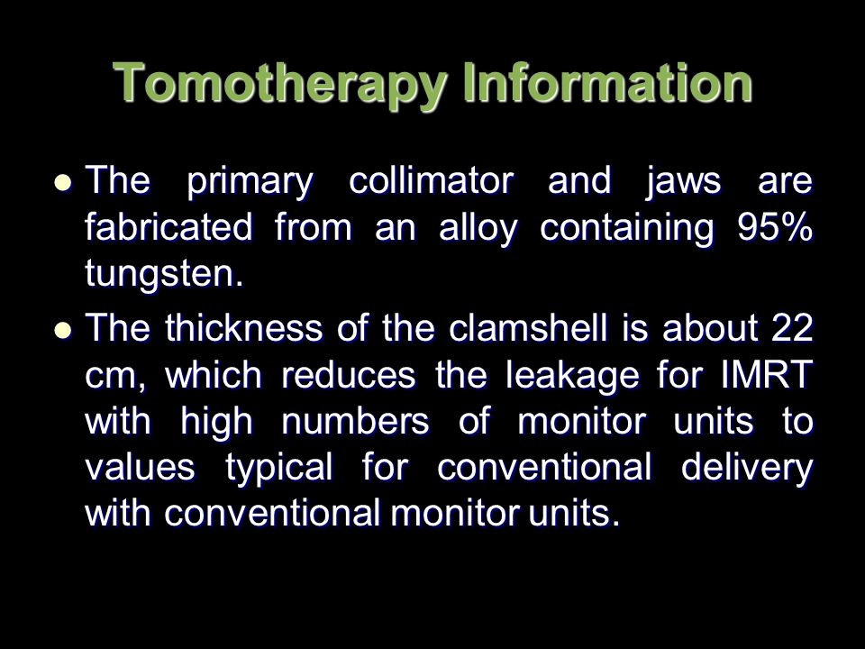 Tomotherapy Information The primary collimator and jaws are fabricated from an alloy containing 95% tungsten.