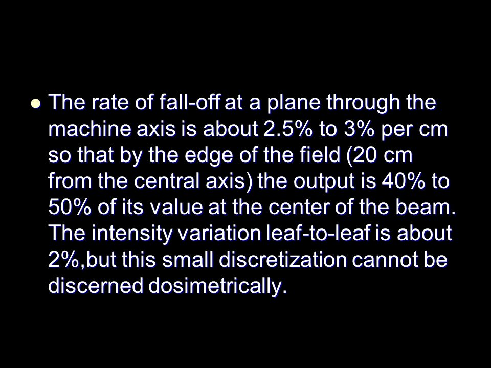 The rate of fall-off at a plane through the machine axis is about 2.5% to 3% per cm so that by the edge of the field (20 cm from the central axis) the output is 40% to 50% of its value at the center of the beam.