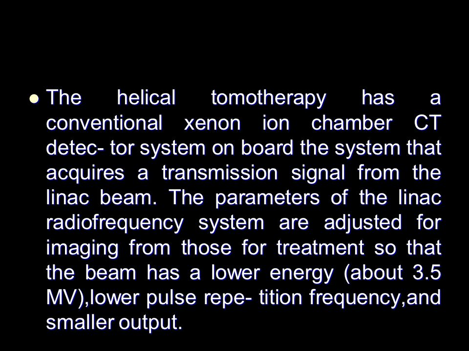 The helical tomotherapy has a conventional xenon ion chamber CT detec- tor system on board the system that acquires a transmission signal from the linac beam.