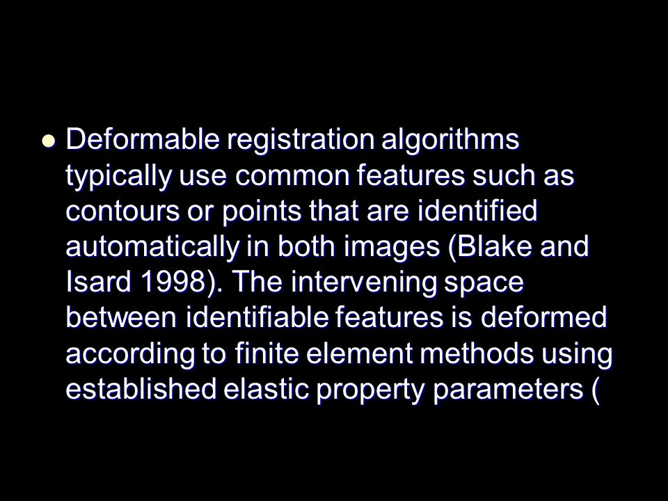 Deformable registration algorithms typically use common features such as contours or points that are identified automatically in both images (Blake and Isard 1998).