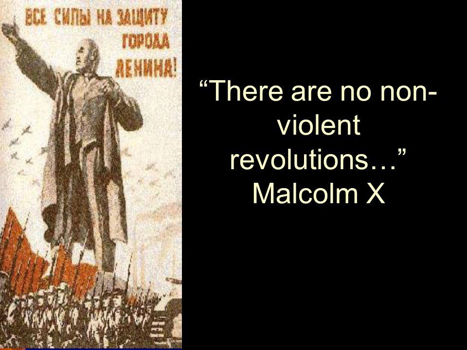 There are no non- violent revolutions… Malcolm X