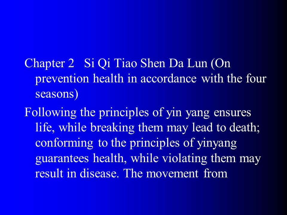 Chapter 2 Si Qi Tiao Shen Da Lun (On prevention health in accordance with the four seasons) Following the principles of yin yang ensures life, while breaking them may lead to death; conforming to the principles of yinyang guarantees health, while violating them may result in disease.