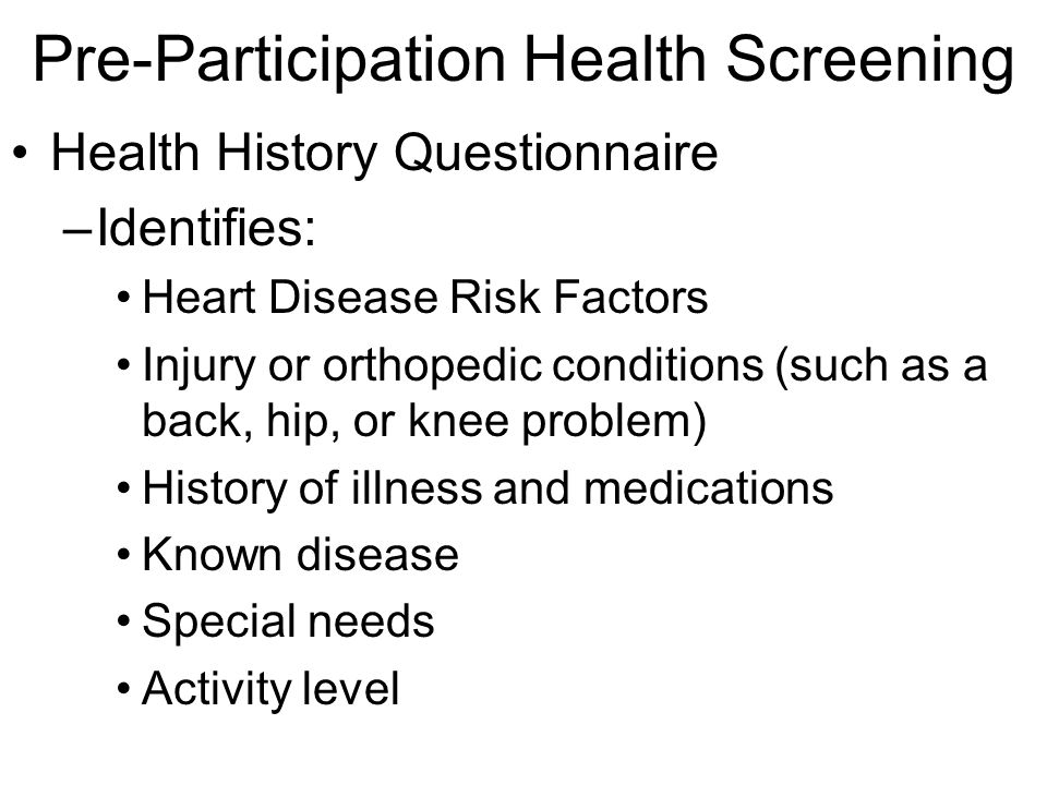 Pre-Participation Health Screening Health History Questionnaire –Identifies: Heart Disease Risk Factors Injury or orthopedic conditions (such as a bac