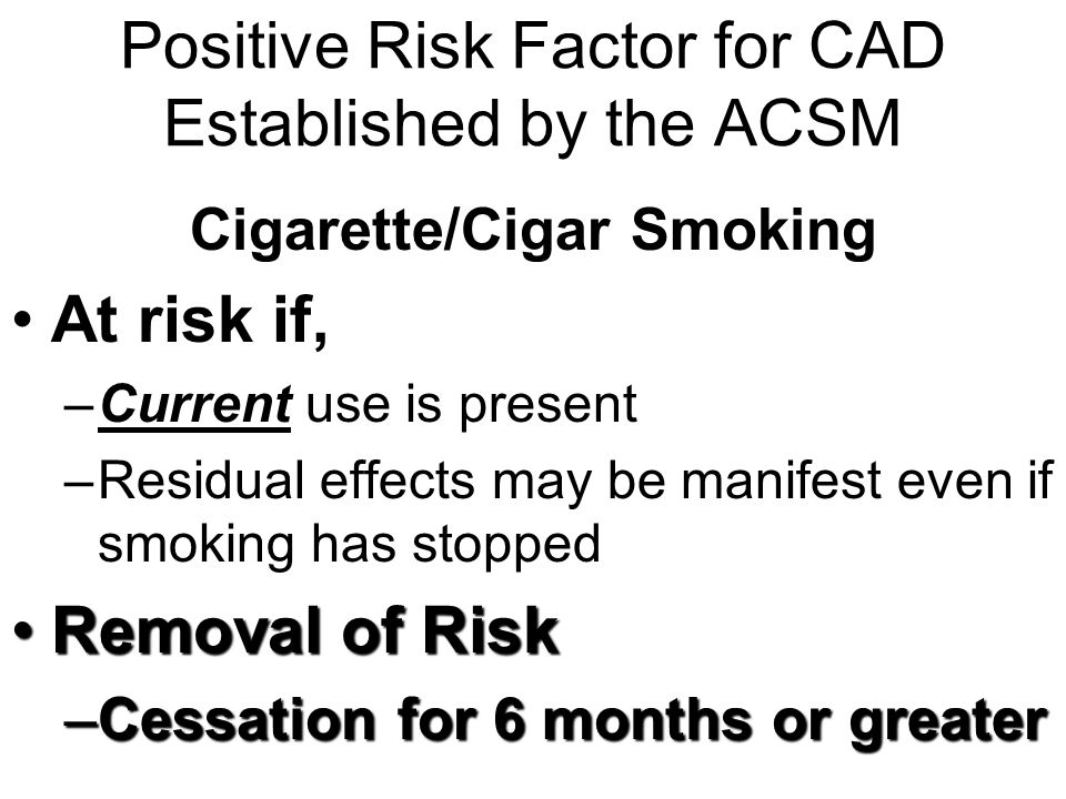Positive Risk Factor for CAD Established by the ACSM Cigarette/Cigar Smoking At risk if, –Current use is present –Residual effects may be manifest eve