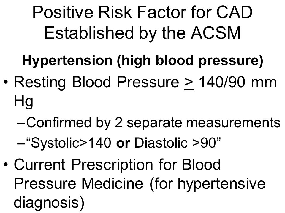Positive Risk Factor for CAD Established by the ACSM Hypertension (high blood pressure) Resting Blood Pressure > 140/90 mm Hg –Confirmed by 2 separate