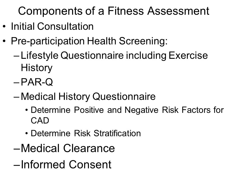 Components of a Fitness Assessment Initial Consultation Pre-participation Health Screening: –Lifestyle Questionnaire including Exercise History –PAR-Q