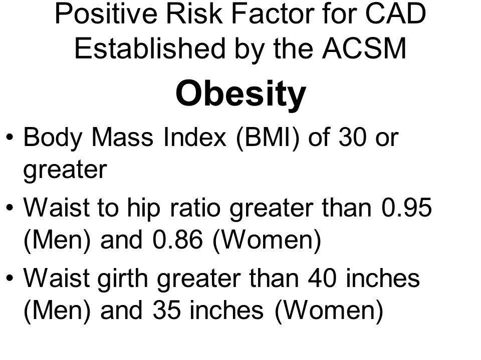 Positive Risk Factor for CAD Established by the ACSM Obesity Body Mass Index (BMI) of 30 or greater Waist to hip ratio greater than 0.95 (Men) and 0.8
