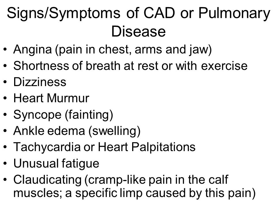 Signs/Symptoms of CAD or Pulmonary Disease Angina (pain in chest, arms and jaw) Shortness of breath at rest or with exercise Dizziness Heart Murmur Sy