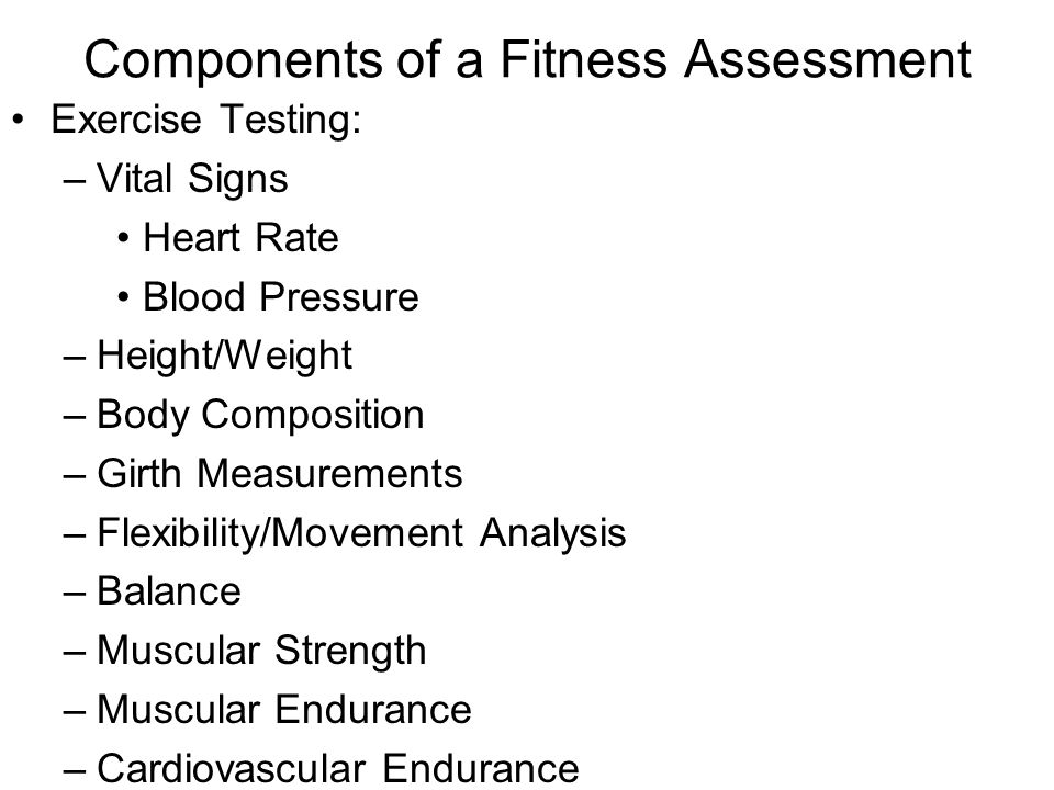 Components of a Fitness Assessment Exercise Testing: –Vital Signs Heart Rate Blood Pressure –Height/Weight –Body Composition –Girth Measurements –Flex