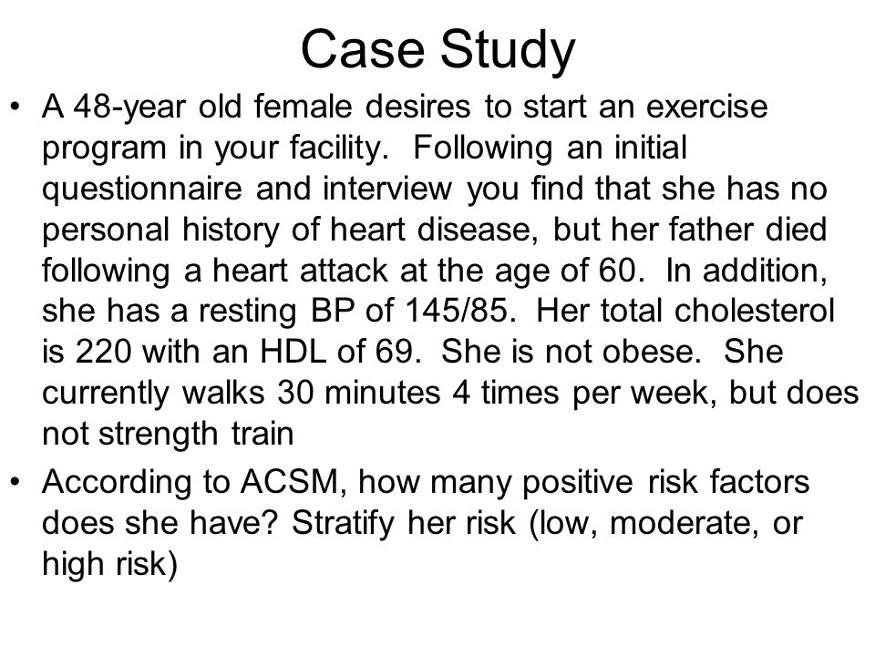 Case Study A 48-year old female desires to start an exercise program in your facility. Following an initial questionnaire and interview you find that