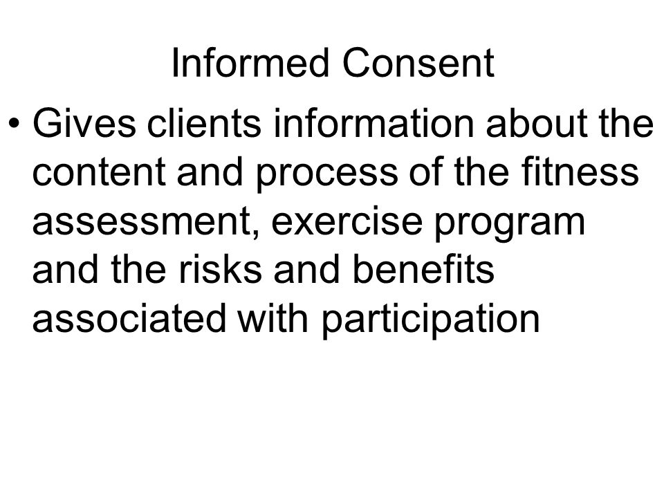 Informed Consent Gives clients information about the content and process of the fitness assessment, exercise program and the risks and benefits associ