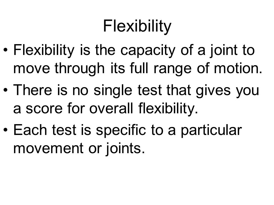 Flexibility Flexibility is the capacity of a joint to move through its full range of motion. There is no single test that gives you a score for overal