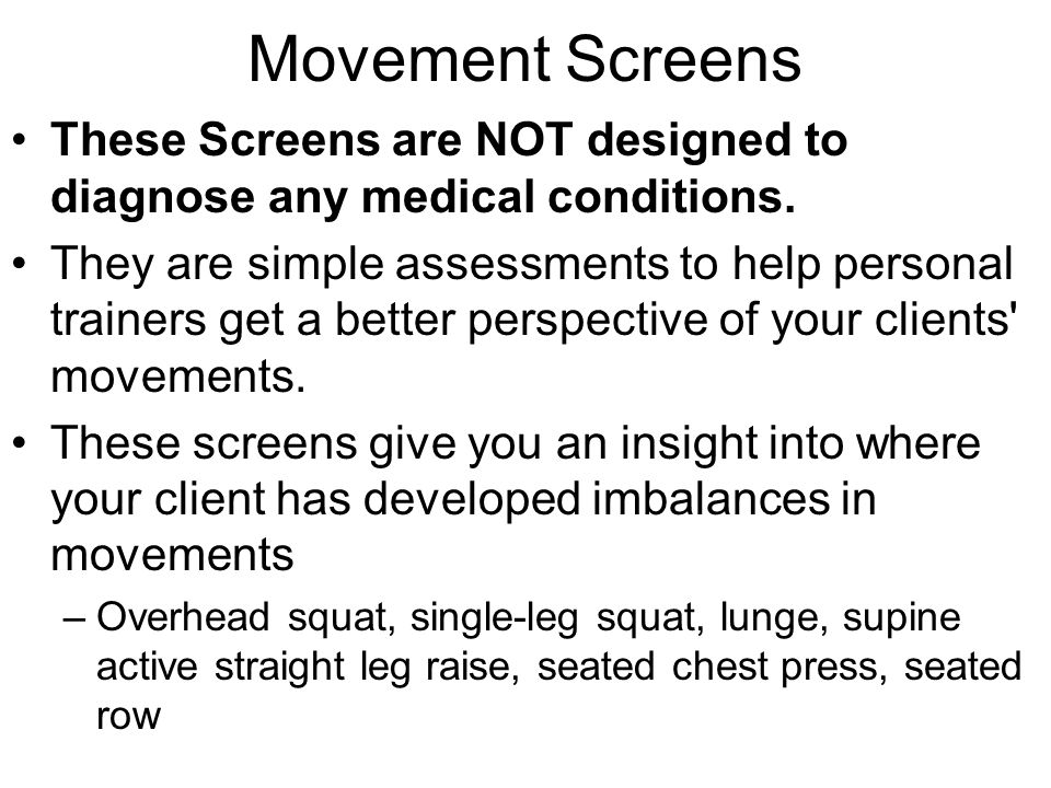 Movement Screens These Screens are NOT designed to diagnose any medical conditions. They are simple assessments to help personal trainers get a better