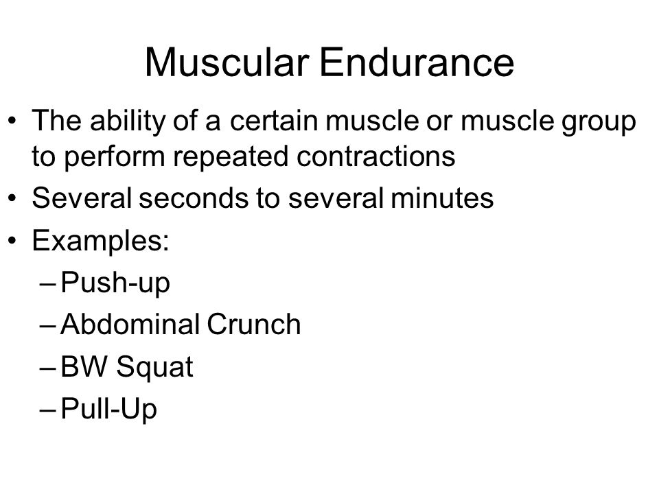 Muscular Endurance The ability of a certain muscle or muscle group to perform repeated contractions Several seconds to several minutes Examples: –Push