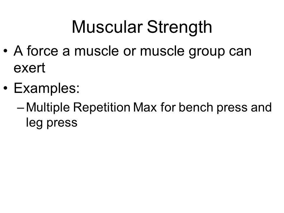 Muscular Strength A force a muscle or muscle group can exert Examples: –Multiple Repetition Max for bench press and leg press